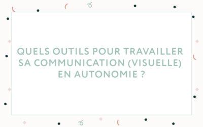 Quels outils pour travailler sa communication (visuelle) en autonomie ?